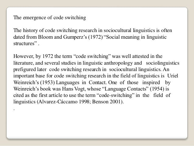 The emergence of code switching The history of code switching research in sociocultural linguistics is often dated from Bl...