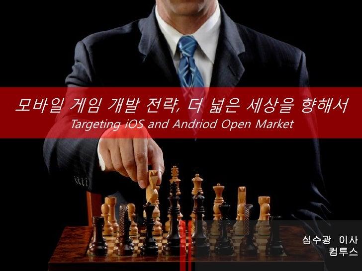 모바일 게임 개발 전략, 더 넓은 세상을 향해서    Targeting iOS and Andriod Open Market                                            심수광 이사     ...