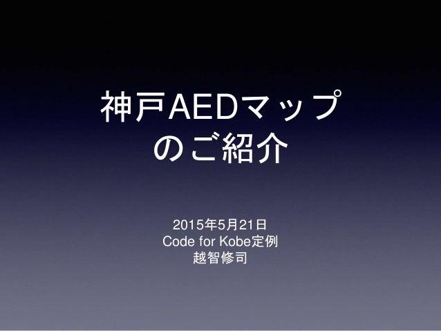 神戸AEDマップ のご紹介 2015年5月21日 Code for Kobe定例 越智修司