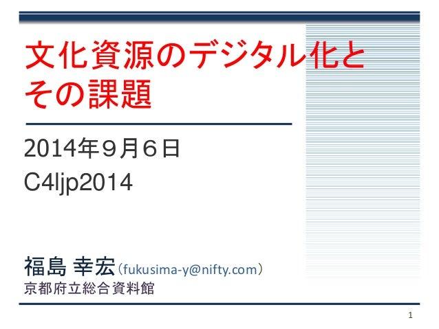 文化資源のデジタル化と  その課題  2014年9月6日  C4ljp2014  1  福島幸宏(fukusima-y@nifty.com)  京都府立総合資料館