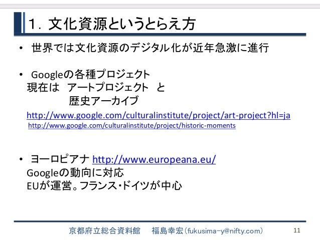 1.文化資源というとらえ方  • 世界では文化資源のデジタル化が近年急激に進行  • Googleの各種プロジェクト  現在はアートプロジェクトと  歴史アーカイブ  http://www.google.com/culturalinstitut...