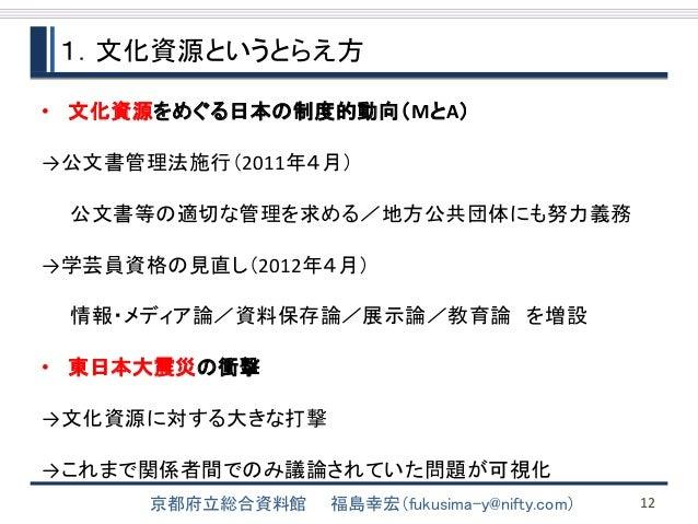 1.文化資源というとらえ方  • 文化資源をめぐる日本の制度的動向(MとA)  →公文書管理法施行(2011年4月)  公文書等の適切な管理を求める/地方公共団体にも努力義務  →学芸員資格の見直し(2012年4月)  情報・メディア論/資料保...