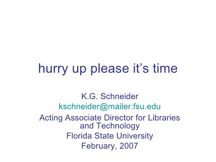 hurry up please it's time K.G. Schneider [email_address] Acting Associate Director for Libraries and Technology Florida St...