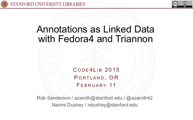STANFORD UNIVERSITY LIBRARIES Annotations as Linked Data with Fedora4 and Triannon (A Real Use Case for RDF!) C O D E 4 L ...
