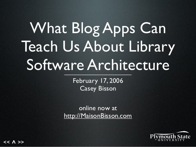 << >>^ What Blog Apps Can Teach Us About Library Software Architecture February 17, 2006 Casey Bisson online now at http:/...