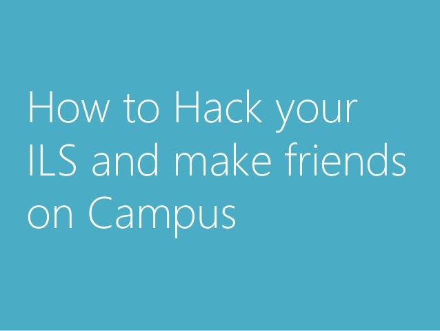 How to Hack your  ILS and make friends  on Campus