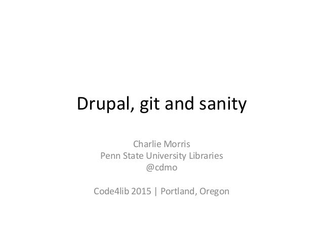 Drupal,	   git	   and	   sanity	    Charlie	   Morris	    Penn	   State	   University	   Libraries	    @cdmo	    	    Code...