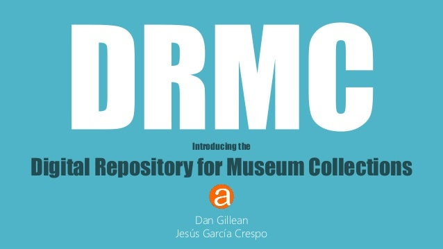 Introducing the  Digital Repository for Museum Collections  Dan Gillean  Jesús García Crespo