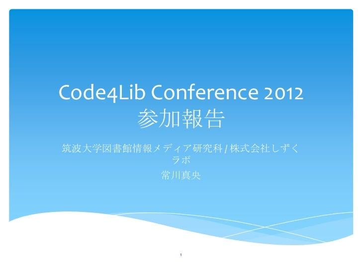 Code4Lib Conference 2012       参加報告筑波大学図書館情報メディア研究科 / 株式会社しずく           ラボ          常川真央            1
