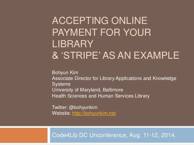 ACCEPTING ONLINE PAYMENT FOR YOUR LIBRARY & 'STRIPE' AS AN EXAMPLE Code4Lib DC Unconference, Aug. 11-12, 2014. Bohyun Kim ...