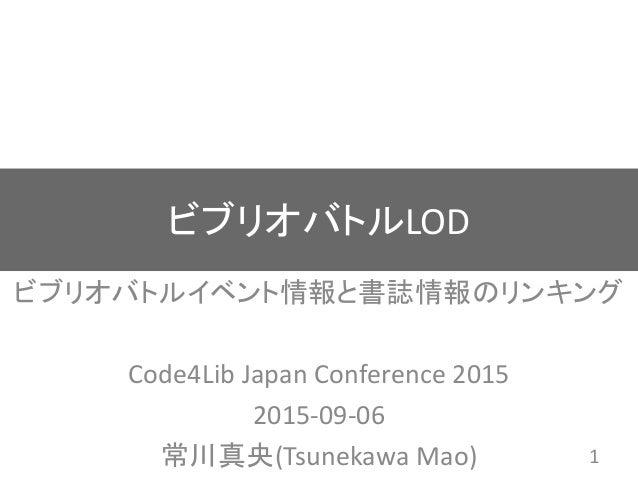 ビブリオバトルLOD ビブリオバトルイベント情報と書誌情報のリンキング Code4Lib Japan Conference 2015 2015-09-06 常川真央(Tsunekawa Mao) 1
