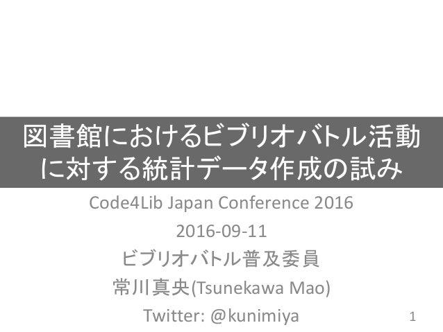 図書館におけるビブリオバトル活動 に対する統計データ作成の試み Code4Lib Japan Conference 2016 2016-09-11 ビブリオバトル普及委員 常川真央(Tsunekawa Mao) Twitter: @kunimi...