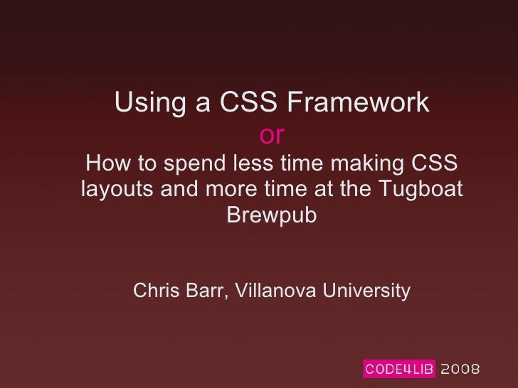 Using a CSS Framework or How to spend less time making CSS layouts and more time at the Tugboat Brewpub Chris Barr, Villan...