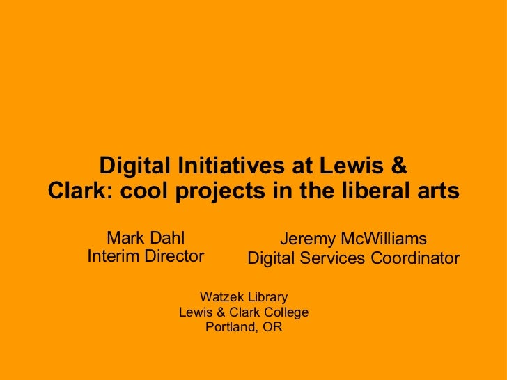 Digital Initiatives at Lewis & Clark:cool projects in the liberal arts Mark Dahl Interim Director Jeremy McWilliams Digit...