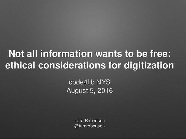 Not all information wants to be free: ethical considerations for digitization Tara Robertson @tararobertson code4lib NYS A...