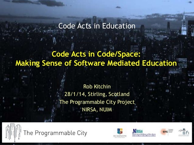 Code Acts in Education  Code Acts in Code/Space: Making Sense of Software Mediated Education Rob Kitchin 28/1/14, Stirling...