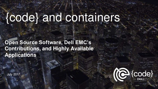 {code} and containers Open Source Software, Dell EMC's Contributions, and Highly Available Applications July 2017