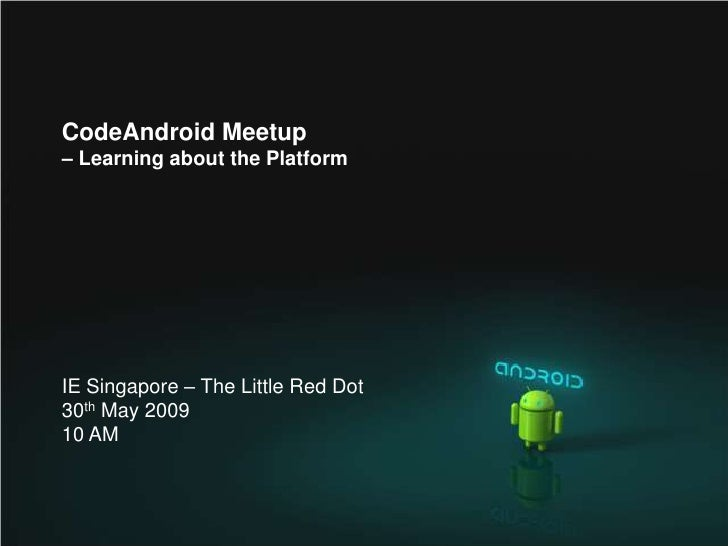 CodeAndroid Meetup – Learning about the Platform     IE Singapore – The Little Red Dot 30th May 2009 10 AM