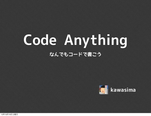 Code Anything                  なんでもコードで書こう                                kawasima12年12月15日土曜日