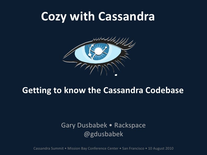 Cozy with Cassandra<br />Getting to know the Cassandra Codebase<br />Gary Dusbabek • Rackspace<br />@gdusbabek<br />Cassan...