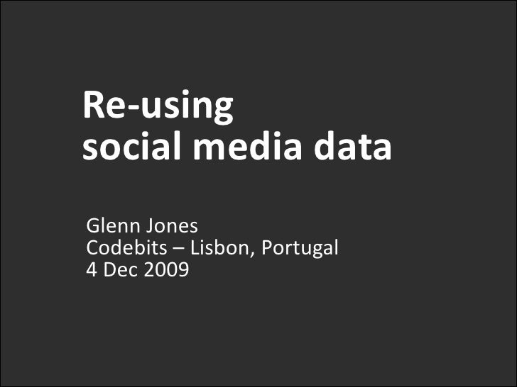 Re-using <br />social media data<br />Glenn JonesCodebits– Lisbon, Portugal4 Dec 2009<br />