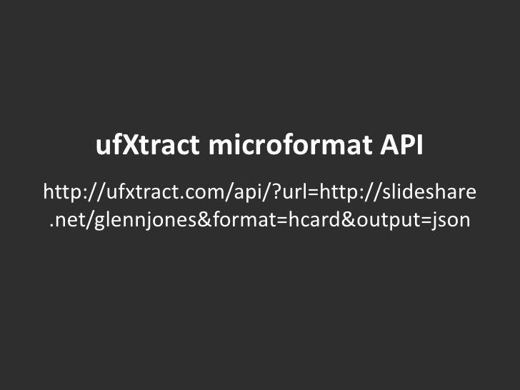 ufXtractmicroformat API<br />http://ufxtract.com/api/?url=http://slideshare.net/glennjones&format=hcard&output=json<br />