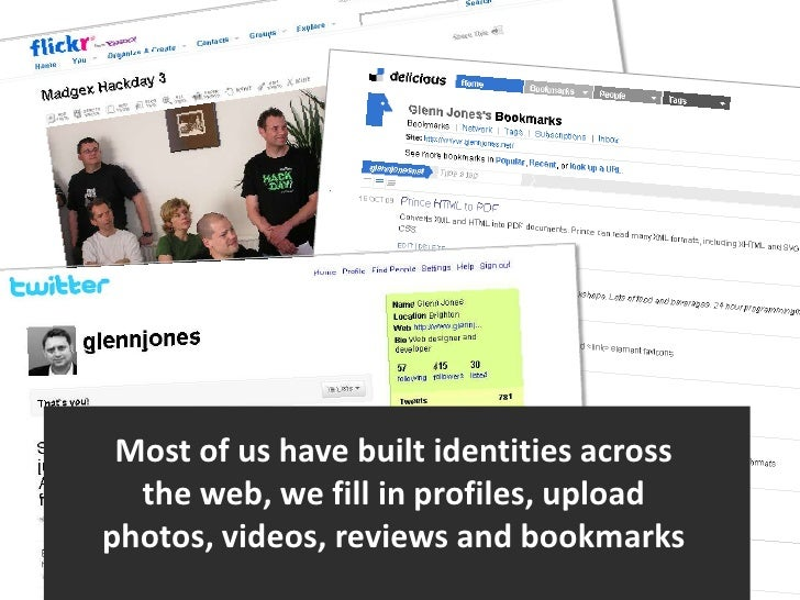Most of us have built identities across the web, we fill in profiles, upload photos, videos, reviews and bookmarks<br />