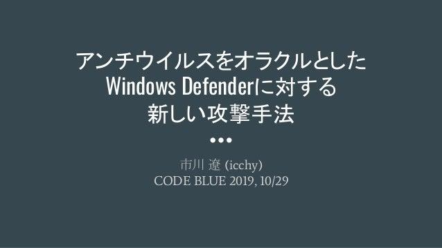 アンチウイルスをオラクルとした Windows Defenderに対する 新しい攻撃手法 市川 遼 (icchy) CODE BLUE 2019, 10/29