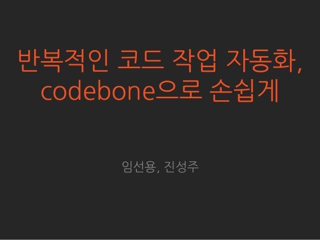 반복적읶 코드 작업 자동화, codebone으로 손쉽게     임선용, 짂성주