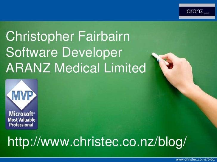Christopher Fairbairn Software Developer ARANZ Medical Limited     http://www.christec.co.nz/blog/                        ...