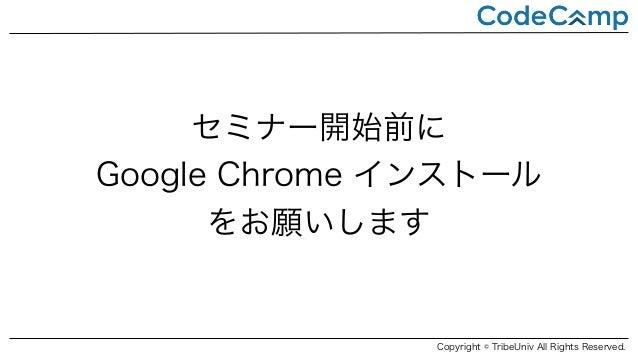 セミナー開始前に Google Chrome インストール をお願いします Copyright © TribeUniv All Rights Reserved.