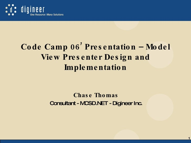 Code Camp 06' Presentation – Model View Presenter Design and Implementation Chase Thomas Consultant - MCSD.NET - Digineer ...
