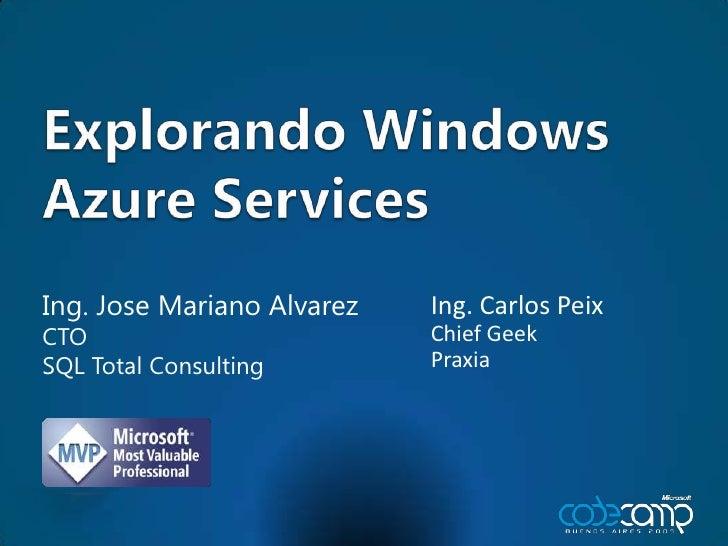 Explorando Windows AzureServices<br />Ing. Jose Mariano Alvarez<br />CTO<br />SQL Total Consulting<br />Ing. Carlos Peix<b...