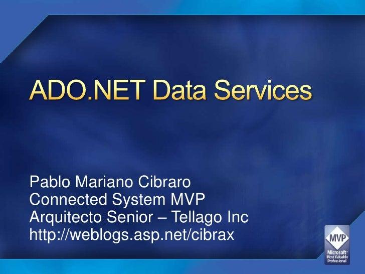 ADO.NET Data Services<br />Pablo Mariano Cibraro<br />Connected System MVP<br />Arquitecto Senior – Tellago Inc<br />http:...