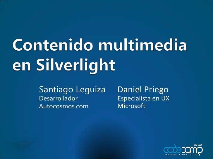 Contenido multimedia en Silverlight<br />Daniel Priego<br />Especialista en UX<br />Microsoft<br />Santiago Leguiza<br />D...
