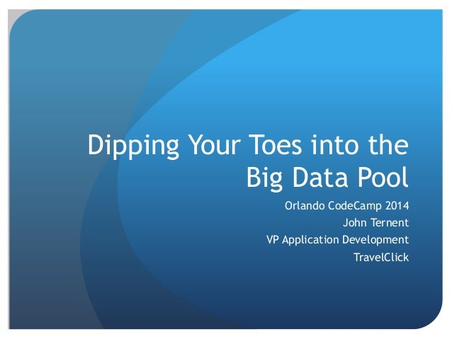 Dipping Your Toes into the Big Data Pool Orlando CodeCamp 2014 John Ternent VP Application Development TravelClick