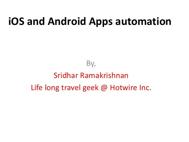 iOS and Android Apps automation By, Sridhar Ramakrishnan Life long travel geek @ Hotwire Inc.
