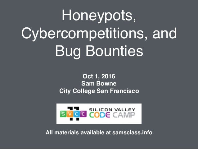 Honeypots, Cybercompetitions, and Bug Bounties Oct 1, 2016 Sam Bowne City College San Francisco All materials available at...