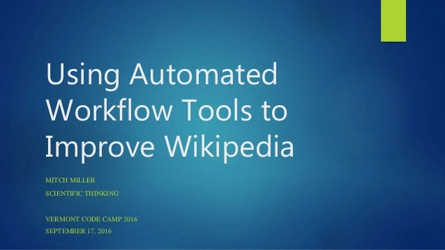 Using Automated Workflow Tools to Improve Wikipedia MITCH MILLER SCIENTIFIC THINKING VERMONT CODE CAMP 2016 SEPTEMBER 17, ...