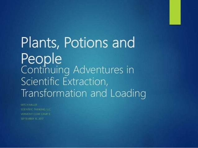 Plants, Potions and People Continuing Adventures in Scientific Extraction, Transformation and Loading MITCH MILLER SCIENTI...