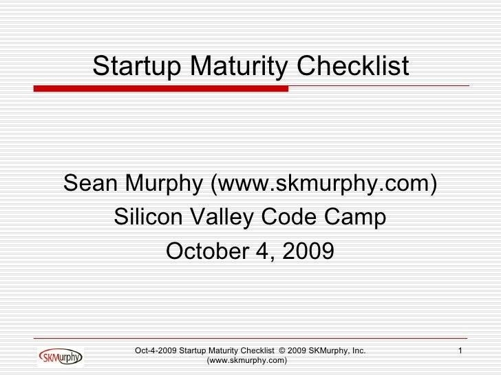 Startup Maturity Checklist <ul><li>Sean Murphy (www.skmurphy.com) </li></ul><ul><li>Silicon Valley Code Camp </li></ul><ul...