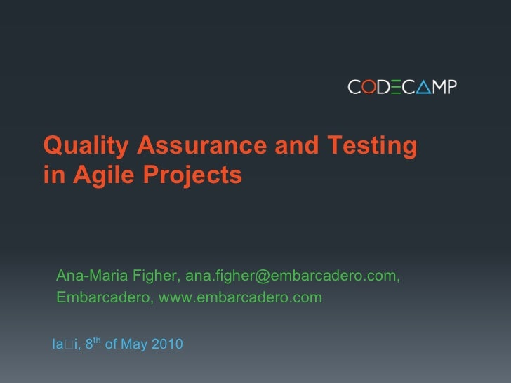 Quality Assurance and Testing in Agile Projects   Ana-Maria Figher, ana.figher@embarcadero.com, Embarcadero, www.embarcade...