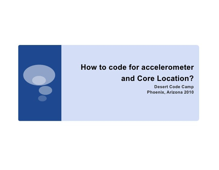 How to code for accelerometer           and Core Location?                     Desert Code Camp                  Phoenix, ...