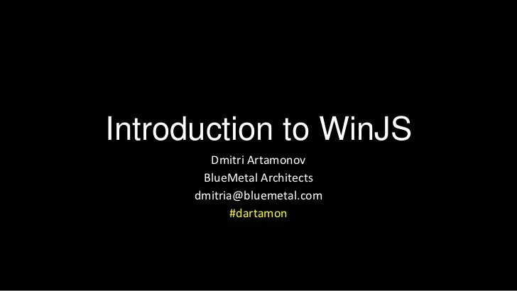 Introduction to WinJS        Dmitri Artamonov       BlueMetal Architects      dmitria@bluemetal.com             #dartamon