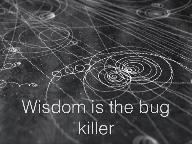 Wisdom is the bug killer