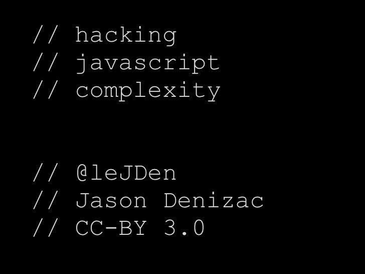 // hacking// javascript// complexity// @leJDen// Jason Denizac// CC-BY 3.0