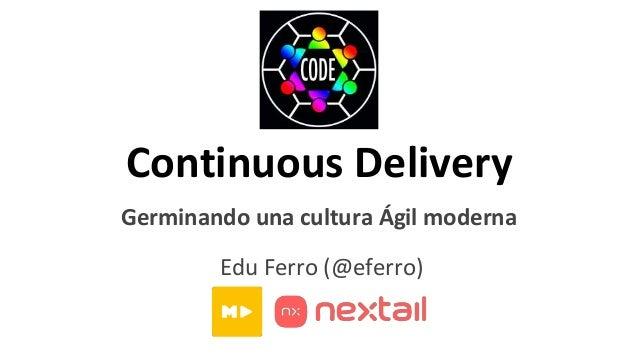 Continuous Delivery Germinando una cultura Ágil moderna Edu Ferro (@eferro)