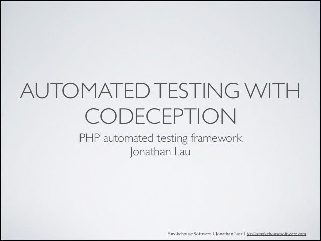 AUTOMATED TESTING WITH CODECEPTION PHP automated testing framework	  Jonathan Lau  Smokehouse Software | Jonathan Lau | jo...