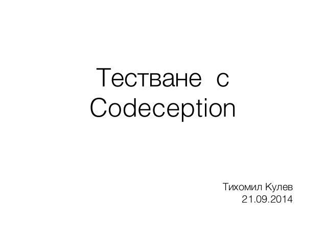 Тестване с Codeception Тихомил Кулев 21.09.2014