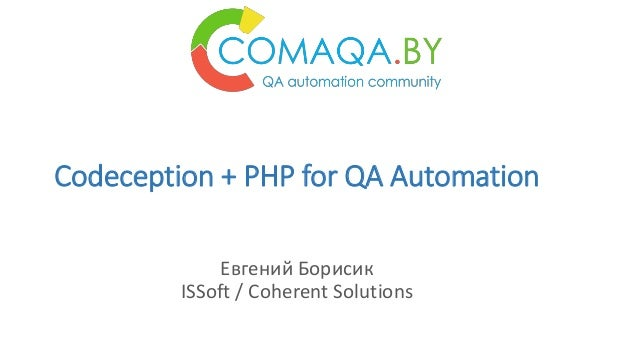 Codeception + PHP for QA Automation Евгений Борисик ISSoft / Coherent Solutions